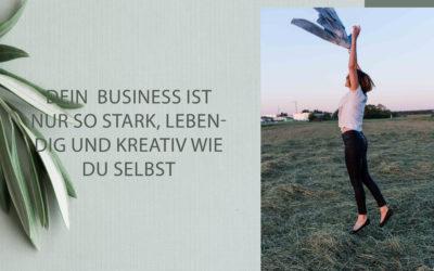 Dein Business ist nur so gesund, so stark, so lebendig und kreativ wie du selbst.